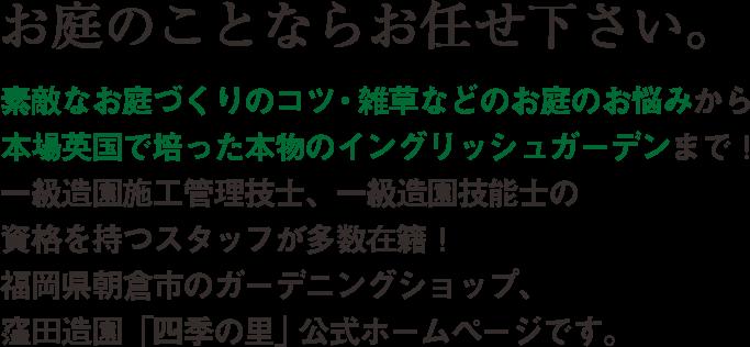 お庭のことならお任せ下さい。素敵なお庭づくりのコツ・雑草などのお庭のお悩みから本場英国で培った本物のイングリッシュガーデンまで!一級造園施工管理技士、一級造園技能士の資格を持つスタッフが多数在籍!福岡市朝倉氏のガーデニングショップ、窪田造園「四季の里」公式ホームページです。